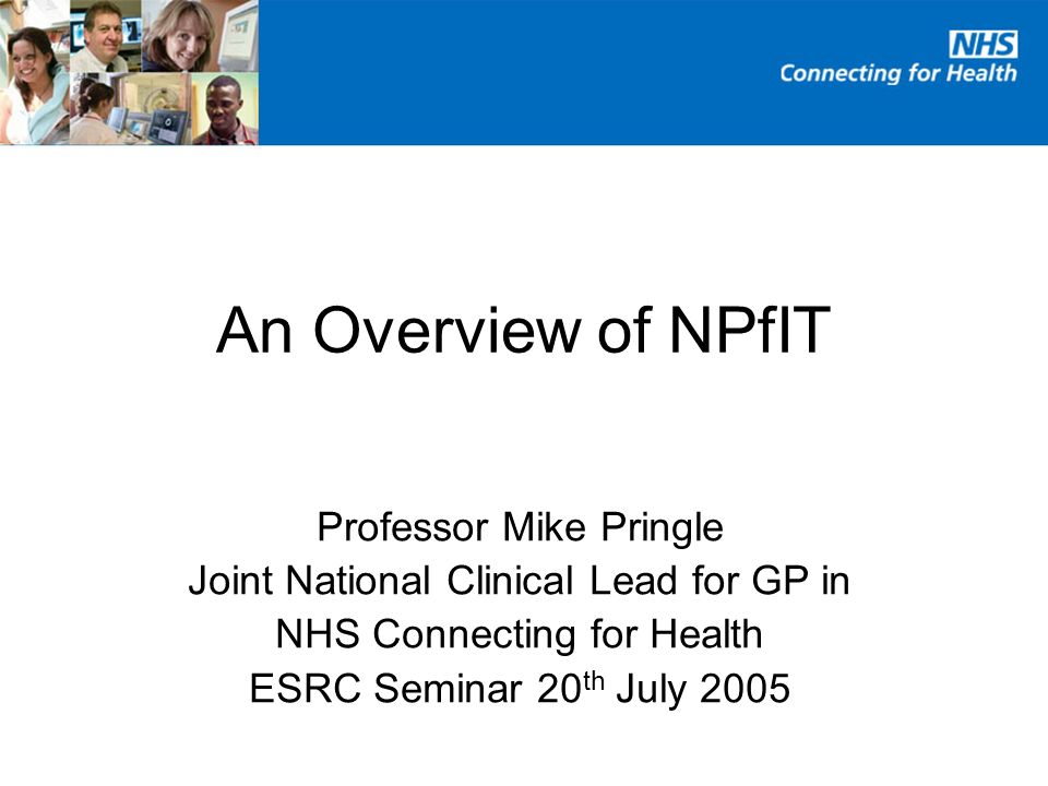 An Overview of NPfIT Professor Mike Pringle Joint National Clinical Lead for GP in NHS Connecting for Health ESRC Seminar 20 th July 2005