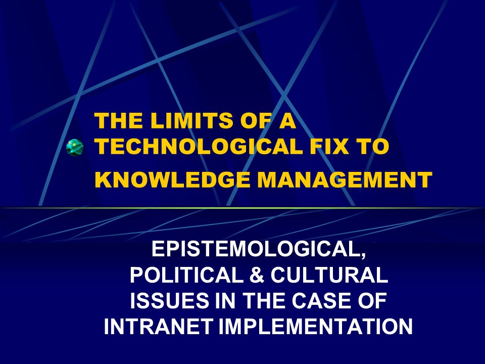 THE LIMITS OF A TECHNOLOGICAL FIX TO KNOWLEDGE MANAGEMENT EPISTEMOLOGICAL, POLITICAL & CULTURAL ISSUES IN THE CASE OF INTRANET IMPLEMENTATION