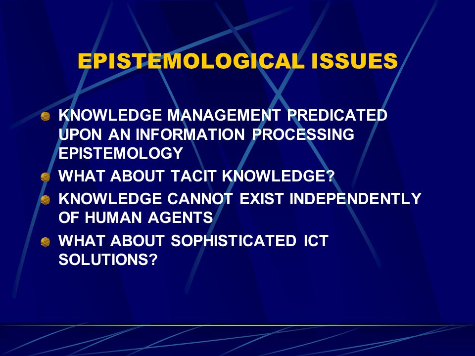 EPISTEMOLOGICAL ISSUES KNOWLEDGE MANAGEMENT PREDICATED UPON AN INFORMATION PROCESSING EPISTEMOLOGY WHAT ABOUT TACIT KNOWLEDGE.