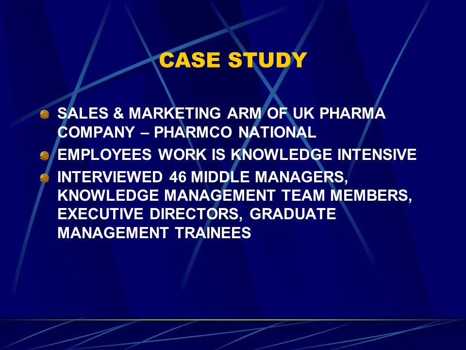 CASE STUDY SALES & MARKETING ARM OF UK PHARMA COMPANY – PHARMCO NATIONAL EMPLOYEES WORK IS KNOWLEDGE INTENSIVE INTERVIEWED 46 MIDDLE MANAGERS, KNOWLEDGE MANAGEMENT TEAM MEMBERS, EXECUTIVE DIRECTORS, GRADUATE MANAGEMENT TRAINEES