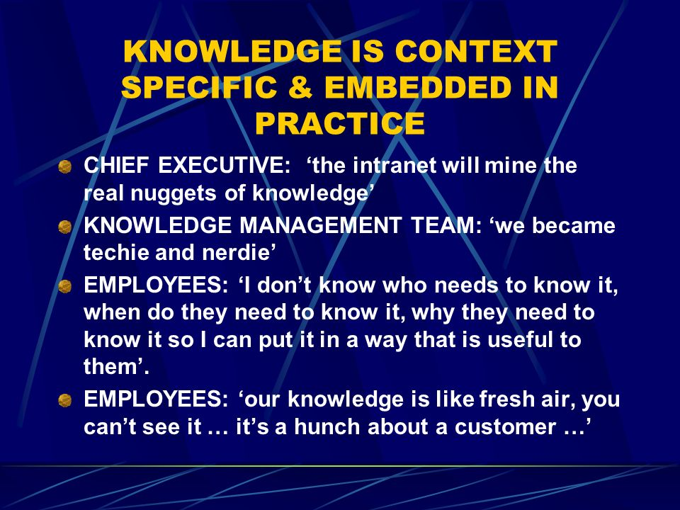 KNOWLEDGE IS CONTEXT SPECIFIC & EMBEDDED IN PRACTICE CHIEF EXECUTIVE: the intranet will mine the real nuggets of knowledge KNOWLEDGE MANAGEMENT TEAM: we became techie and nerdie EMPLOYEES: I dont know who needs to know it, when do they need to know it, why they need to know it so I can put it in a way that is useful to them.