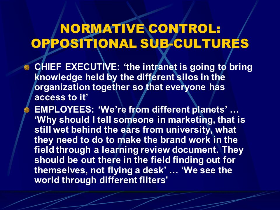 NORMATIVE CONTROL: OPPOSITIONAL SUB-CULTURES CHIEF EXECUTIVE: the intranet is going to bring knowledge held by the different silos in the organization together so that everyone has access to it EMPLOYEES: Were from different planets … Why should I tell someone in marketing, that is still wet behind the ears from university, what they need to do to make the brand work in the field through a learning review document.