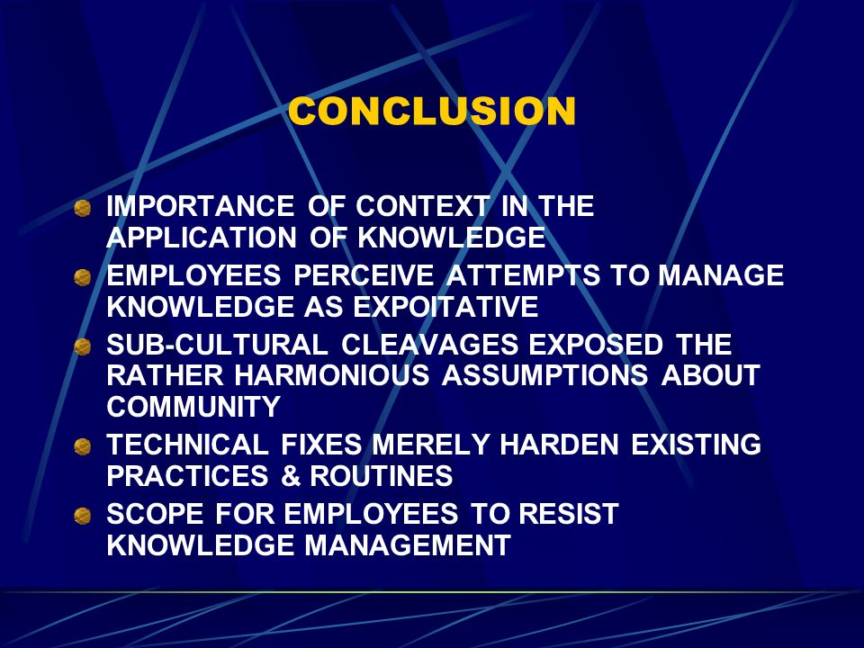 CONCLUSION IMPORTANCE OF CONTEXT IN THE APPLICATION OF KNOWLEDGE EMPLOYEES PERCEIVE ATTEMPTS TO MANAGE KNOWLEDGE AS EXPOITATIVE SUB-CULTURAL CLEAVAGES EXPOSED THE RATHER HARMONIOUS ASSUMPTIONS ABOUT COMMUNITY TECHNICAL FIXES MERELY HARDEN EXISTING PRACTICES & ROUTINES SCOPE FOR EMPLOYEES TO RESIST KNOWLEDGE MANAGEMENT