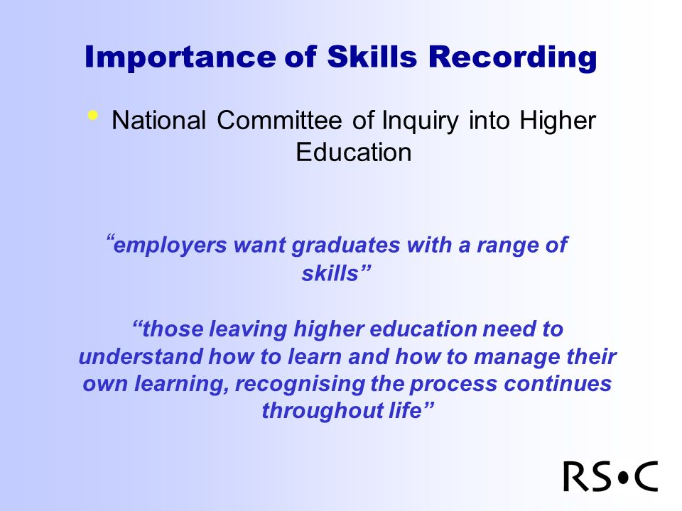 Importance of Skills Recording National Committee of Inquiry into Higher Education employers want graduates with a range of skills those leaving higher education need to understand how to learn and how to manage their own learning, recognising the process continues throughout life
