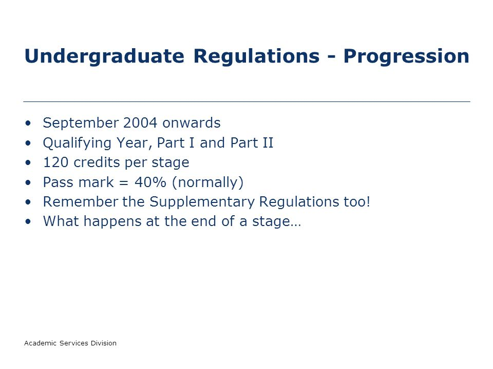 Academic Services Division Undergraduate Regulations - Progression September 2004 onwards Qualifying Year, Part I and Part II 120 credits per stage Pass mark = 40% (normally) Remember the Supplementary Regulations too.