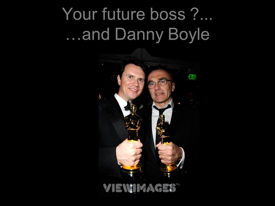 Your future boss ... …and Danny Boyle