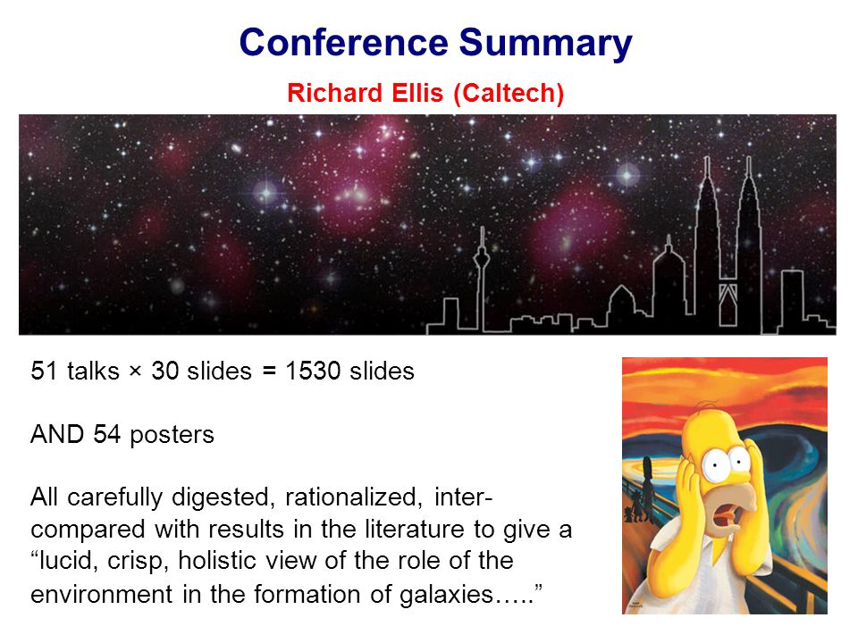 Conference Summary Richard Ellis (Caltech) 51 talks × 30 slides = 1530 slides AND 54 posters All carefully digested, rationalized, inter- compared with results in the literature to give a lucid, crisp, holistic view of the role of the environment in the formation of galaxies…..