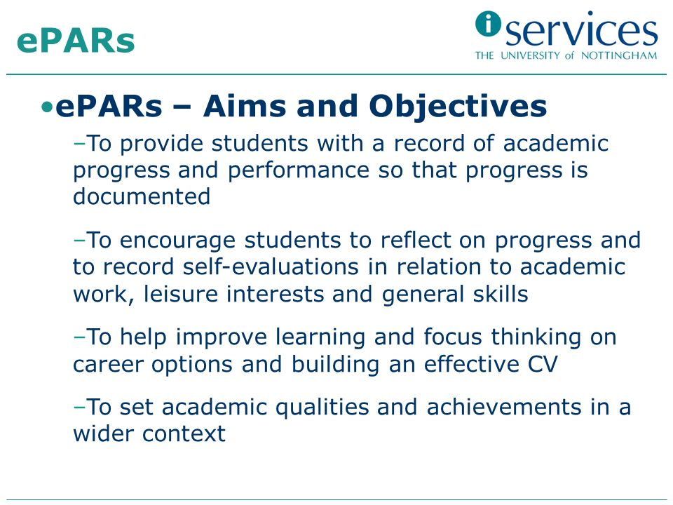 ePARs ePARs – Aims and Objectives –To provide students with a record of academic progress and performance so that progress is documented –To encourage students to reflect on progress and to record self-evaluations in relation to academic work, leisure interests and general skills –To help improve learning and focus thinking on career options and building an effective CV –To set academic qualities and achievements in a wider context