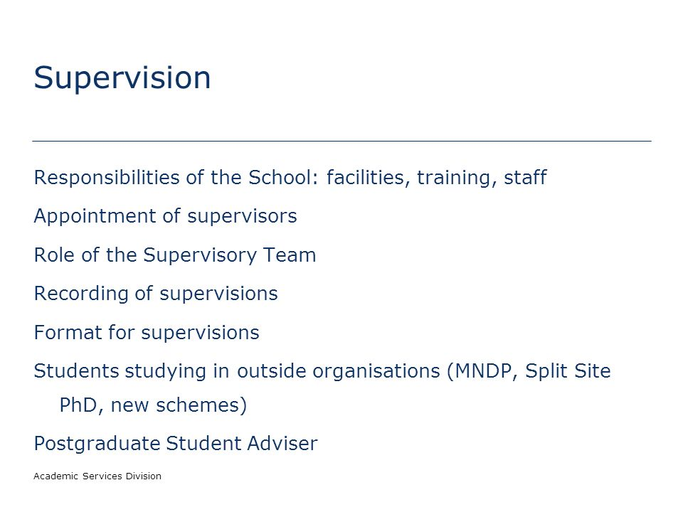 Academic Services Division Supervision Responsibilities of the School: facilities, training, staff Appointment of supervisors Role of the Supervisory Team Recording of supervisions Format for supervisions Students studying in outside organisations (MNDP, Split Site PhD, new schemes) Postgraduate Student Adviser
