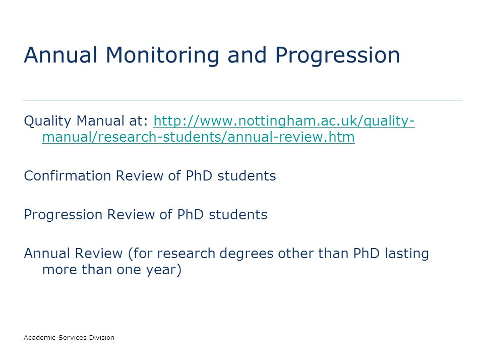 Academic Services Division Annual Monitoring and Progression Quality Manual at: http://www.nottingham.ac.uk/quality- manual/research-students/annual-review.htmhttp://www.nottingham.ac.uk/quality- manual/research-students/annual-review.htm Confirmation Review of PhD students Progression Review of PhD students Annual Review (for research degrees other than PhD lasting more than one year)