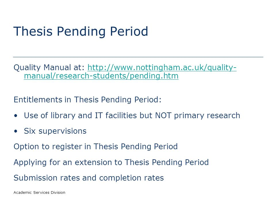 Academic Services Division Thesis Pending Period Quality Manual at: http://www.nottingham.ac.uk/quality- manual/research-students/pending.htmhttp://www.nottingham.ac.uk/quality- manual/research-students/pending.htm Entitlements in Thesis Pending Period: Use of library and IT facilities but NOT primary research Six supervisions Option to register in Thesis Pending Period Applying for an extension to Thesis Pending Period Submission rates and completion rates