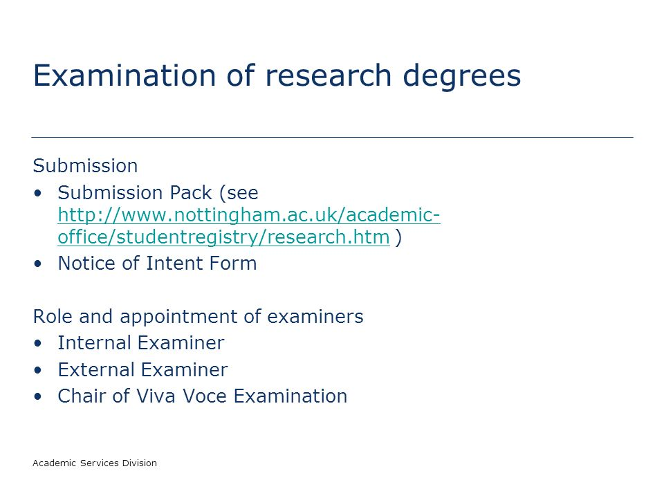 Academic Services Division Examination of research degrees Submission Submission Pack (see http://www.nottingham.ac.uk/academic- office/studentregistry/research.htm ) http://www.nottingham.ac.uk/academic- office/studentregistry/research.htm Notice of Intent Form Role and appointment of examiners Internal Examiner External Examiner Chair of Viva Voce Examination
