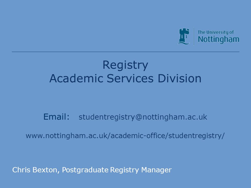 Academic Services Division Registry Academic Services Division Email: studentregistry@nottingham.ac.uk www.nottingham.ac.uk/academic-office/studentregistry/ Chris Bexton, Postgraduate Registry Manager