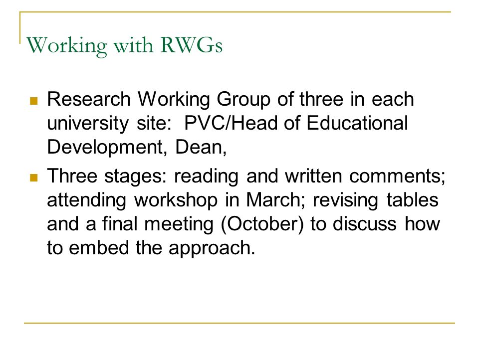 Working with RWGs Research Working Group of three in each university site: PVC/Head of Educational Development, Dean, Three stages: reading and written comments; attending workshop in March; revising tables and a final meeting (October) to discuss how to embed the approach.