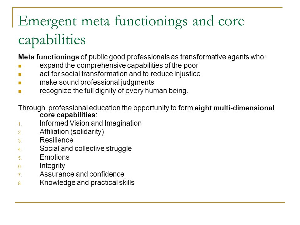 Emergent meta functionings and c ore capabilities Meta functionings of public good professionals as transformative agents who: expand the comprehensive capabilities of the poor act for social transformation and to reduce injustice make sound professional judgments recognize the full dignity of every human being.