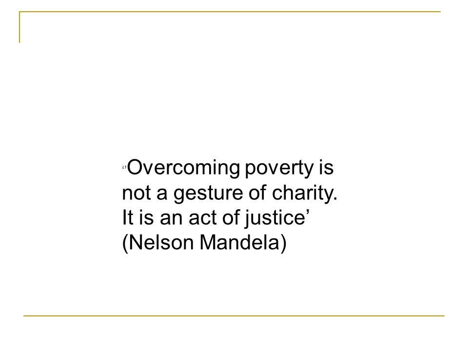 Overcoming poverty is not a gesture of charity. It is an act of justice (Nelson Mandela)