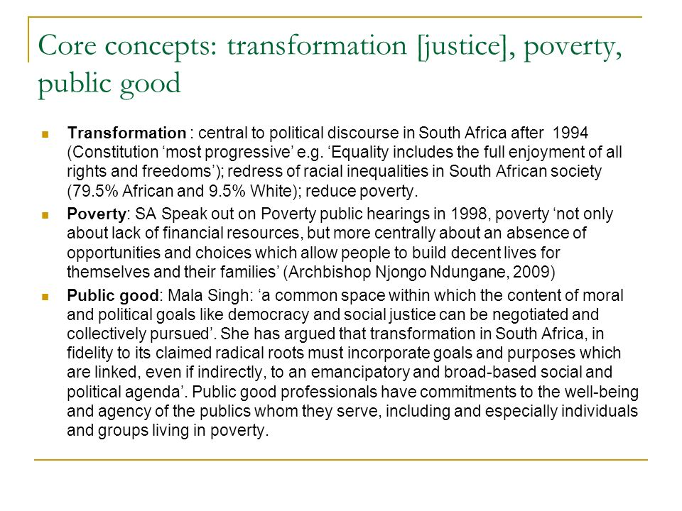 Core concepts: transformation [justice], poverty, public good Transformation : central to political discourse in South Africa after 1994 (Constitution most progressive e.g.
