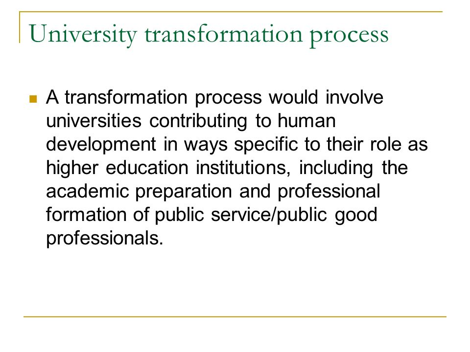 University transformation process A transformation process would involve universities contributing to human development in ways specific to their role as higher education institutions, including the academic preparation and professional formation of public service/public good professionals.