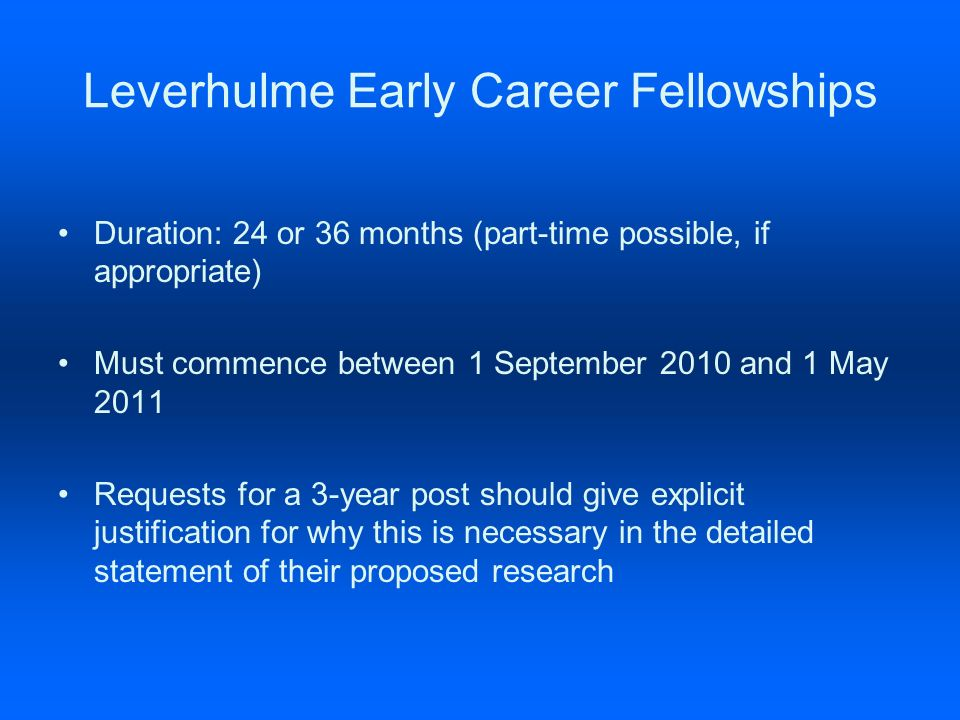 Leverhulme Early Career Fellowships Duration: 24 or 36 months (part-time possible, if appropriate) Must commence between 1 September 2010 and 1 May 2011 Requests for a 3-year post should give explicit justification for why this is necessary in the detailed statement of their proposed research