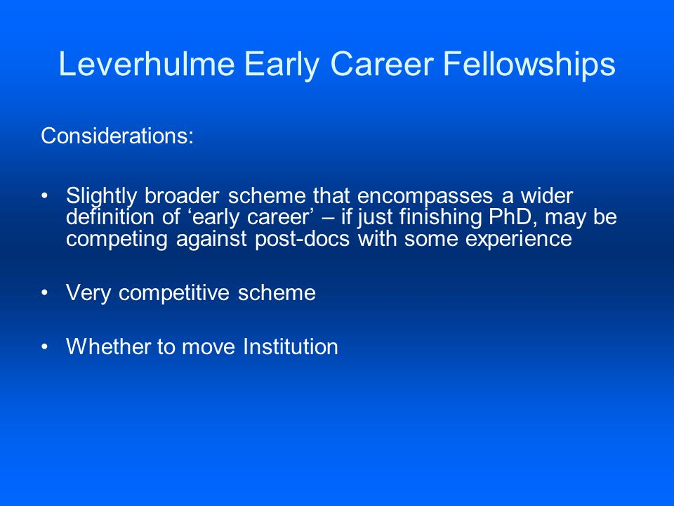 Leverhulme Early Career Fellowships Considerations: Slightly broader scheme that encompasses a wider definition of early career – if just finishing PhD, may be competing against post-docs with some experience Very competitive scheme Whether to move Institution