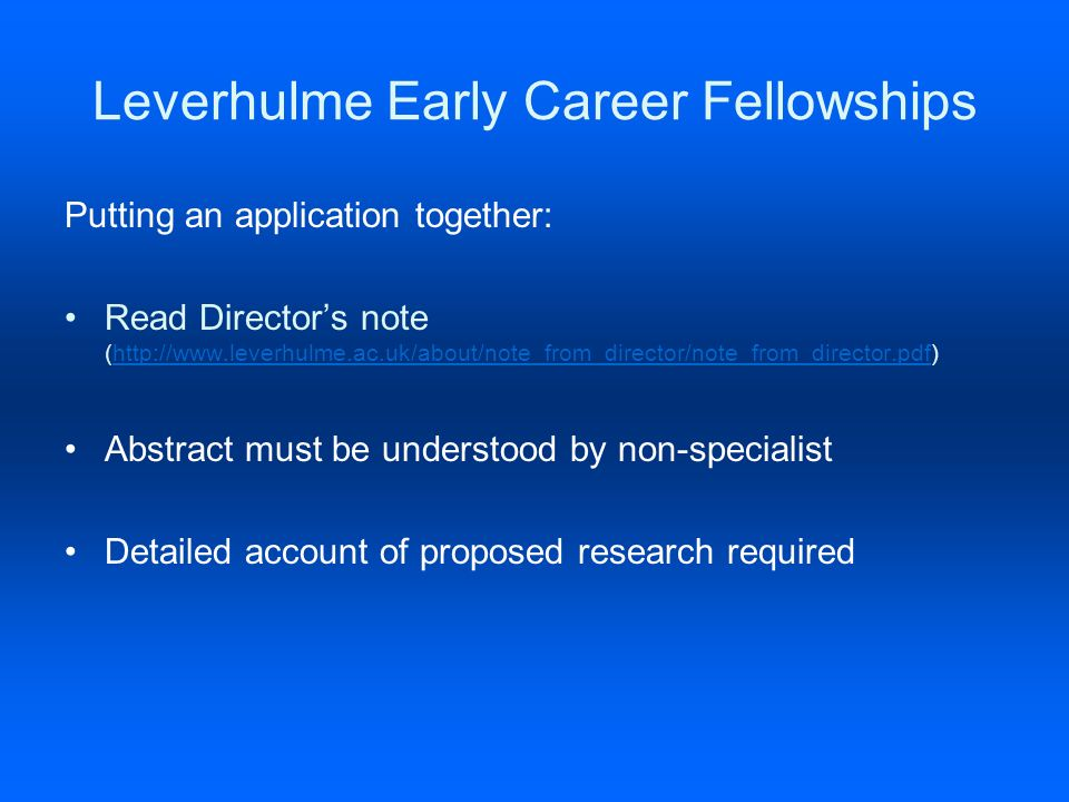 Leverhulme Early Career Fellowships Putting an application together: Read Directors note (http://www.leverhulme.ac.uk/about/note_from_director/note_from_director.pdf)http://www.leverhulme.ac.uk/about/note_from_director/note_from_director.pdf Abstract must be understood by non-specialist Detailed account of proposed research required