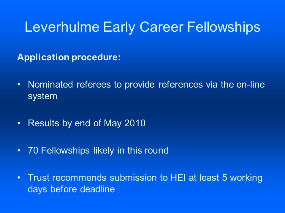 Leverhulme Early Career Fellowships Application procedure: Nominated referees to provide references via the on-line system Results by end of May 2010 70 Fellowships likely in this round Trust recommends submission to HEI at least 5 working days before deadline