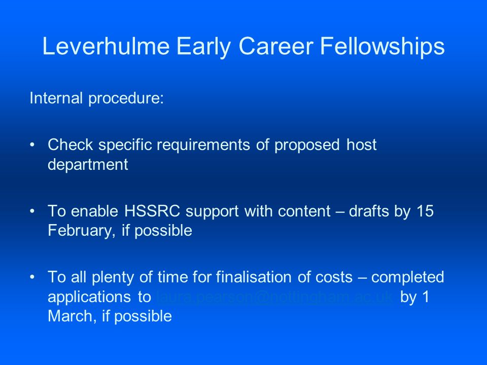 Leverhulme Early Career Fellowships Internal procedure: Check specific requirements of proposed host department To enable HSSRC support with content – drafts by 15 February, if possible To all plenty of time for finalisation of costs – completed applications to laura.pearson@nottingham.ac.uk by 1 March, if possiblelaura.pearson@nottingham.ac.uk