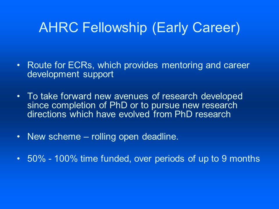 AHRC Fellowship (Early Career) Route for ECRs, which provides mentoring and career development support To take forward new avenues of research developed since completion of PhD or to pursue new research directions which have evolved from PhD research New scheme – rolling open deadline.