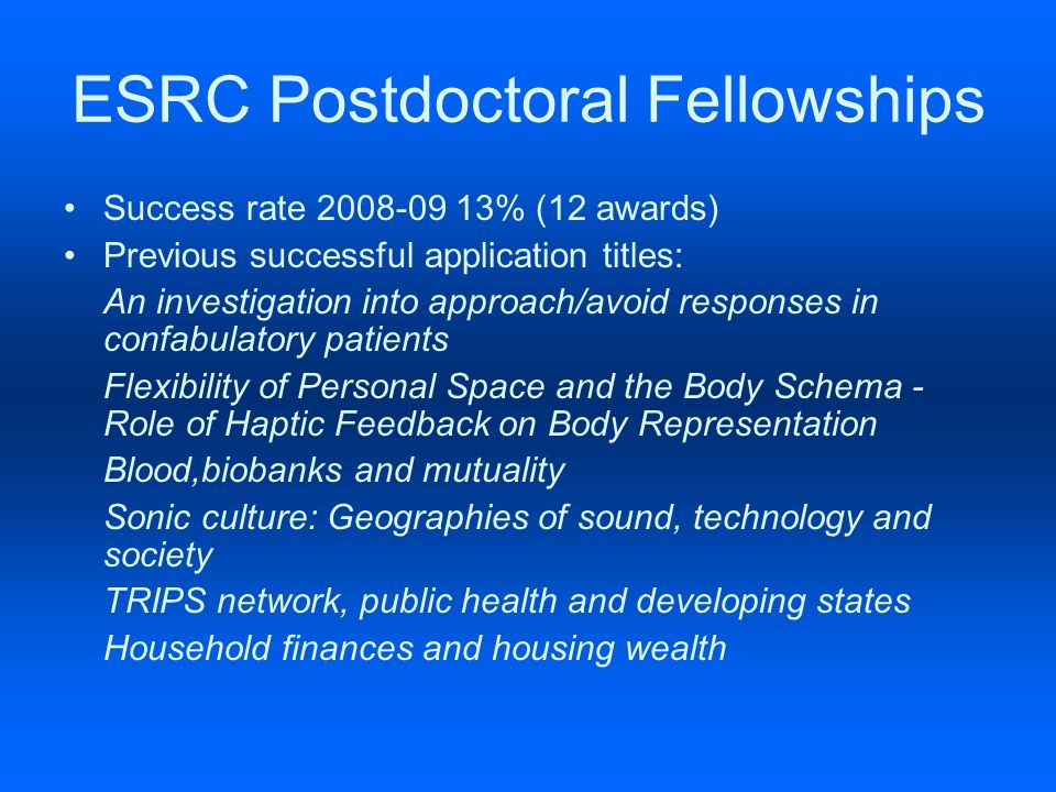 ESRC Postdoctoral Fellowships Success rate 2008-09 13% (12 awards) Previous successful application titles: An investigation into approach/avoid responses in confabulatory patients Flexibility of Personal Space and the Body Schema - Role of Haptic Feedback on Body Representation Blood,biobanks and mutuality Sonic culture: Geographies of sound, technology and society TRIPS network, public health and developing states Household finances and housing wealth