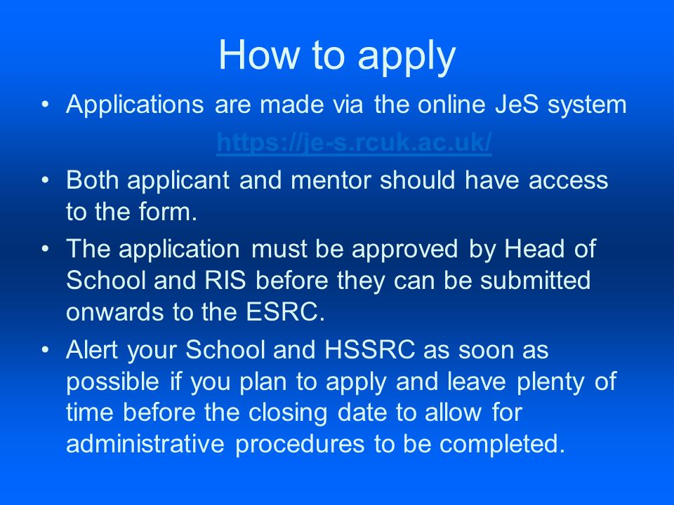 How to apply Applications are made via the online JeS system https://je-s.rcuk.ac.uk/ Both applicant and mentor should have access to the form.