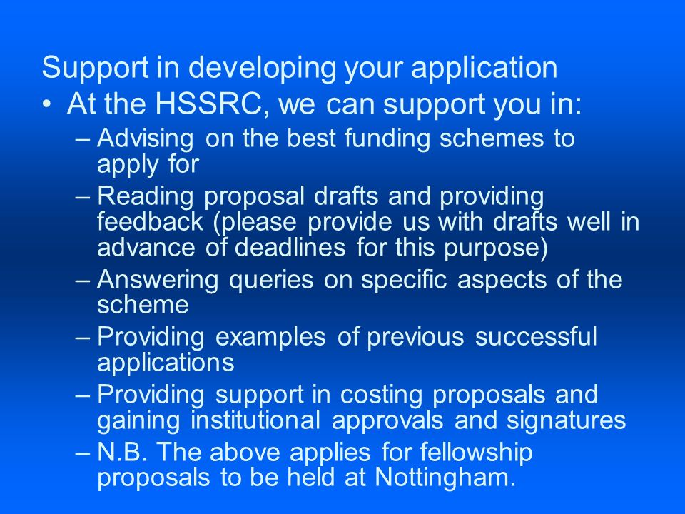 Support in developing your application At the HSSRC, we can support you in: –Advising on the best funding schemes to apply for –Reading proposal drafts and providing feedback (please provide us with drafts well in advance of deadlines for this purpose) –Answering queries on specific aspects of the scheme –Providing examples of previous successful applications –Providing support in costing proposals and gaining institutional approvals and signatures –N.B.