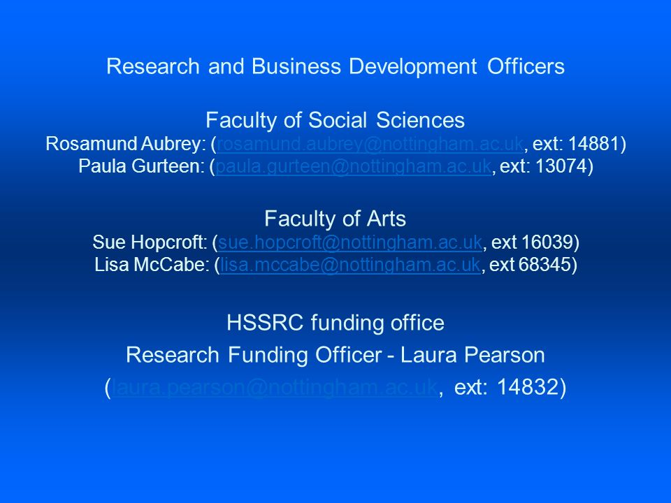 Research and Business Development Officers Faculty of Social Sciences Rosamund Aubrey: (rosamund.aubrey@nottingham.ac.uk, ext: 14881)rosamund.aubrey@nottingham.ac.uk Paula Gurteen: (paula.gurteen@nottingham.ac.uk, ext: 13074)paula.gurteen@nottingham.ac.uk Faculty of Arts Sue Hopcroft: (sue.hopcroft@nottingham.ac.uk, ext 16039)sue.hopcroft@nottingham.ac.uk Lisa McCabe: (lisa.mccabe@nottingham.ac.uk, ext 68345)lisa.mccabe@nottingham.ac.uk HSSRC funding office Research Funding Officer - Laura Pearson (laura.pearson@nottingham.ac.uk, ext: 14832)laura.pearson@nottingham.ac.uk
