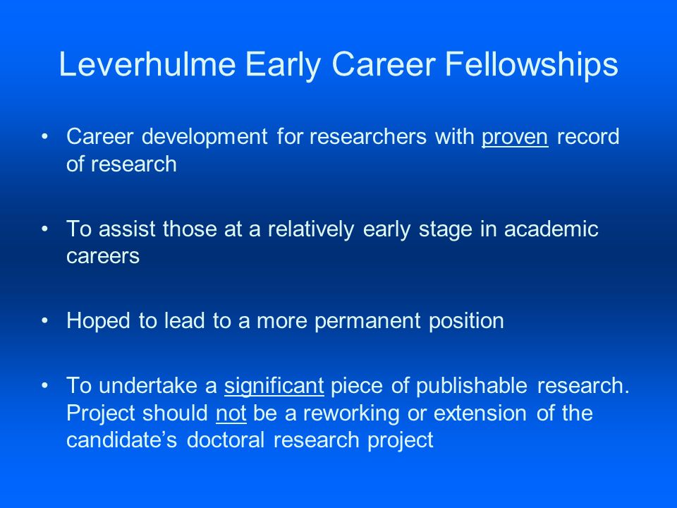 Leverhulme Early Career Fellowships Career development for researchers with proven record of research To assist those at a relatively early stage in academic careers Hoped to lead to a more permanent position To undertake a significant piece of publishable research.