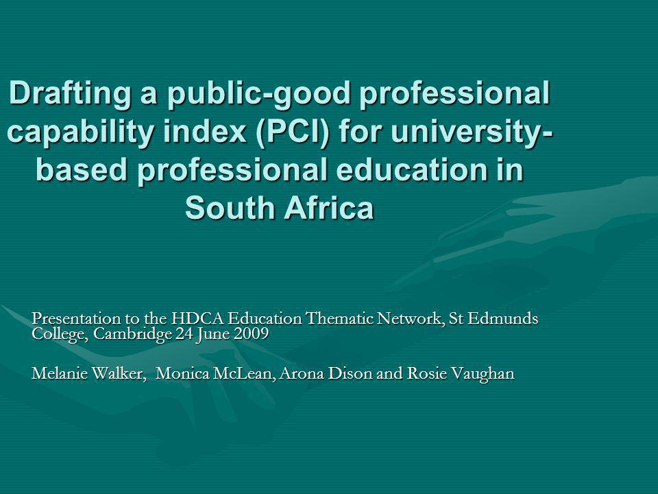 Drafting a public-good professional capability index (PCI) for university- based professional education in South Africa Presentation to the HDCA Education Thematic Network, St Edmunds College, Cambridge 24 June 2009 Melanie Walker, Monica McLean, Arona Dison and Rosie Vaughan