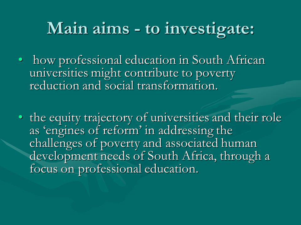 Main aims - to investigate: how professional education in South African universities might contribute to poverty reduction and social transformation.