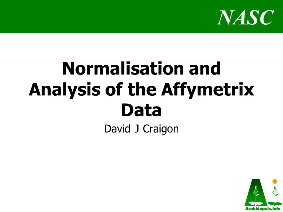 NASC Normalisation and Analysis of the Affymetrix Data David J Craigon