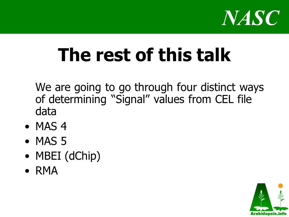NASC The rest of this talk We are going to go through four distinct ways of determining Signal values from CEL file data MAS 4 MAS 5 MBEI (dChip) RMA