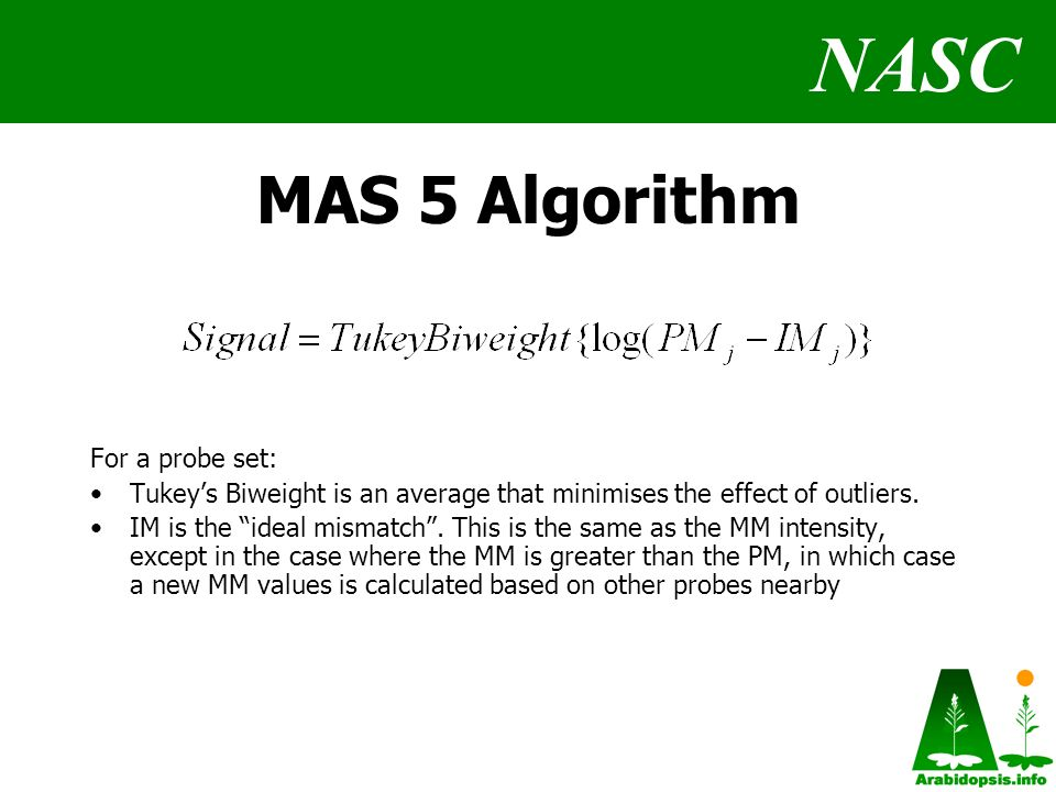 NASC MAS 5 Algorithm For a probe set: Tukeys Biweight is an average that minimises the effect of outliers.
