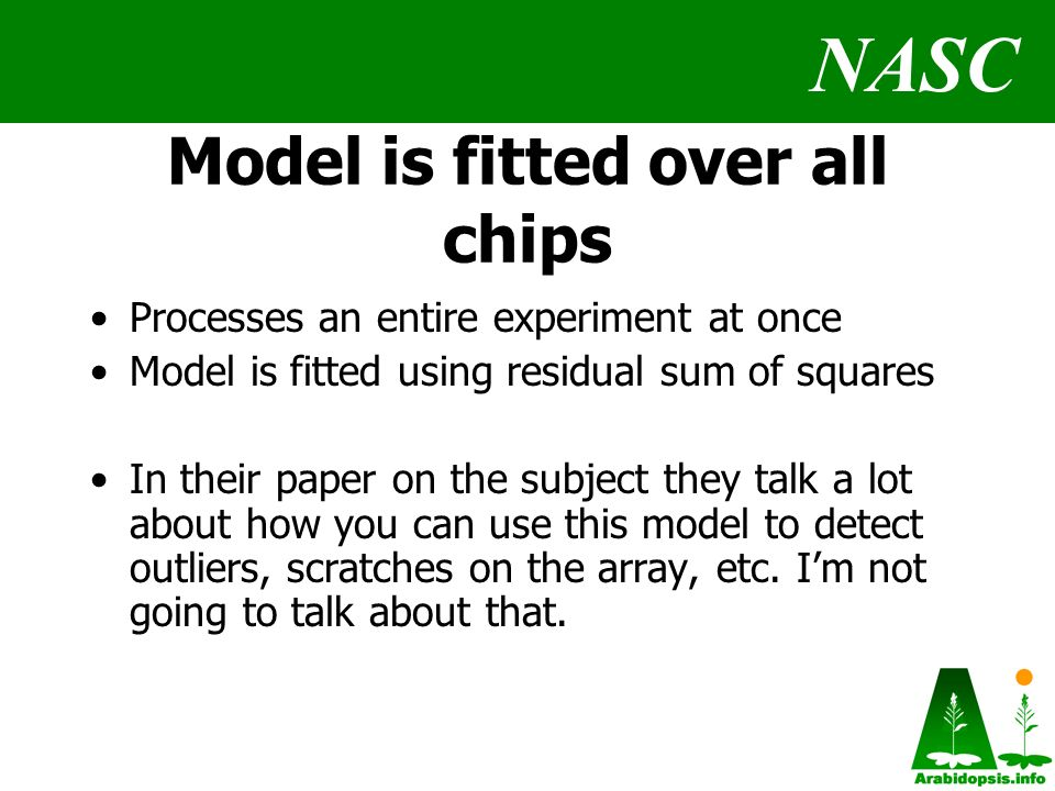 NASC Model is fitted over all chips Processes an entire experiment at once Model is fitted using residual sum of squares In their paper on the subject they talk a lot about how you can use this model to detect outliers, scratches on the array, etc.