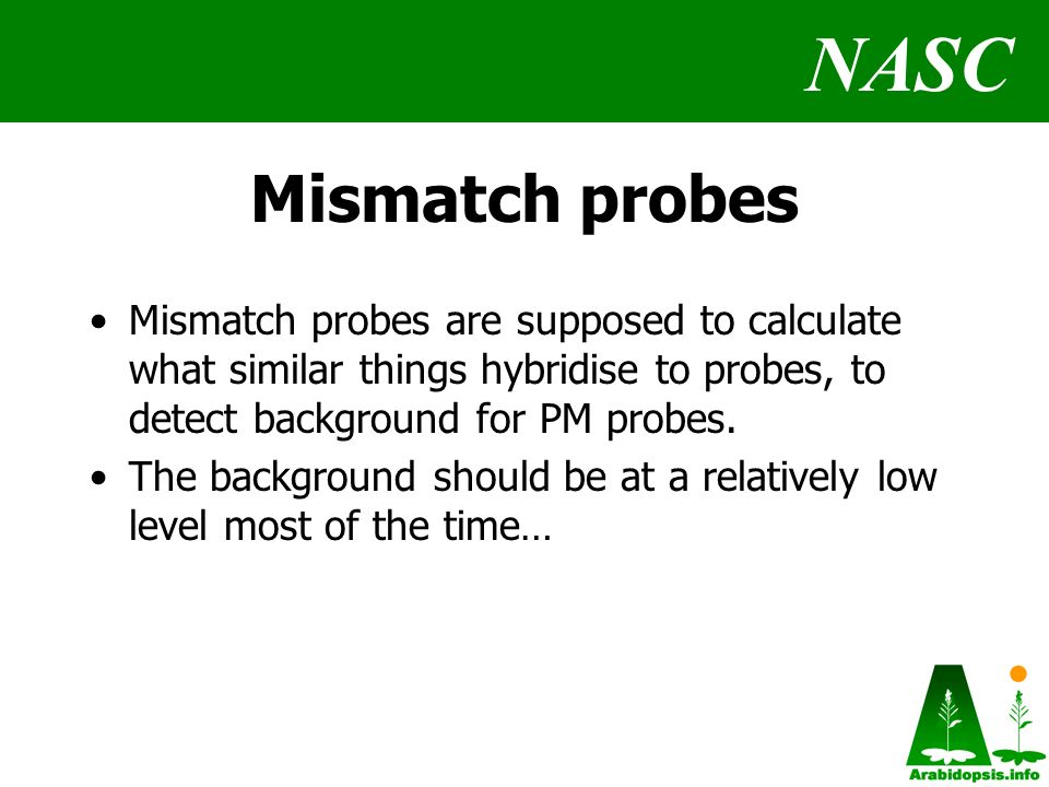 NASC Mismatch probes Mismatch probes are supposed to calculate what similar things hybridise to probes, to detect background for PM probes.
