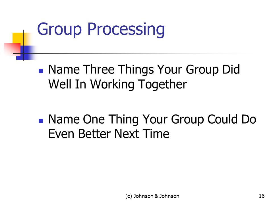 (c) Johnson & Johnson16 Group Processing Name Three Things Your Group Did Well In Working Together Name One Thing Your Group Could Do Even Better Next Time