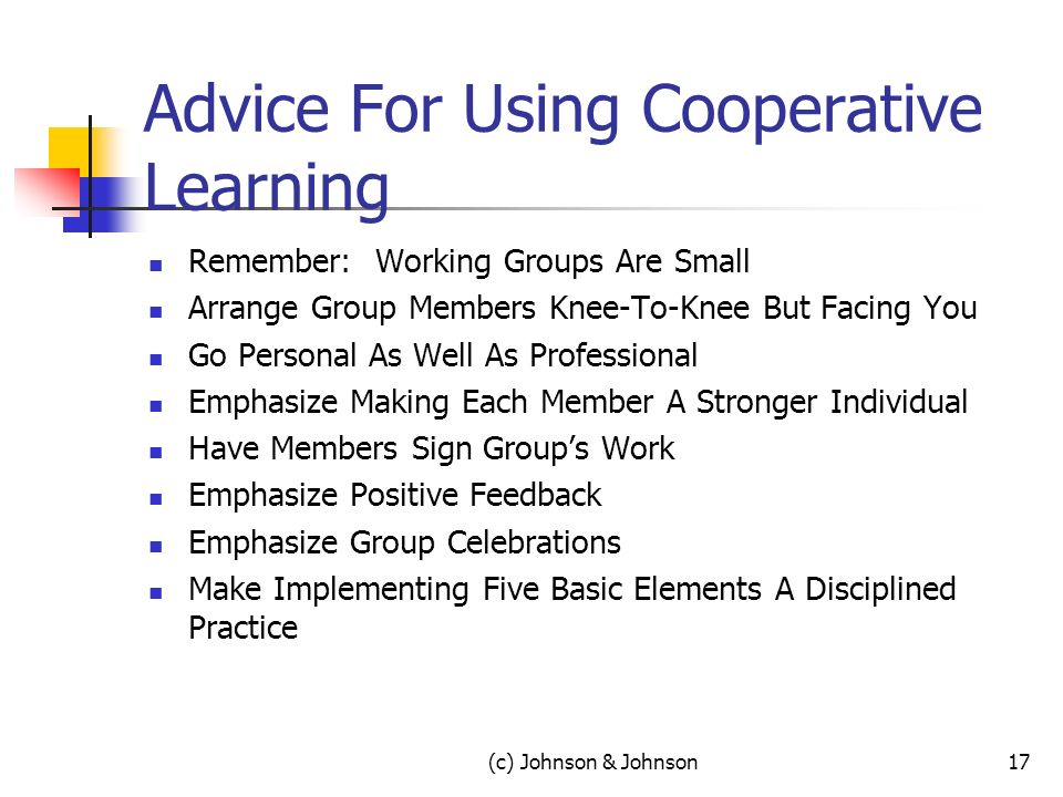 (c) Johnson & Johnson17 Advice For Using Cooperative Learning Remember: Working Groups Are Small Arrange Group Members Knee-To-Knee But Facing You Go Personal As Well As Professional Emphasize Making Each Member A Stronger Individual Have Members Sign Groups Work Emphasize Positive Feedback Emphasize Group Celebrations Make Implementing Five Basic Elements A Disciplined Practice