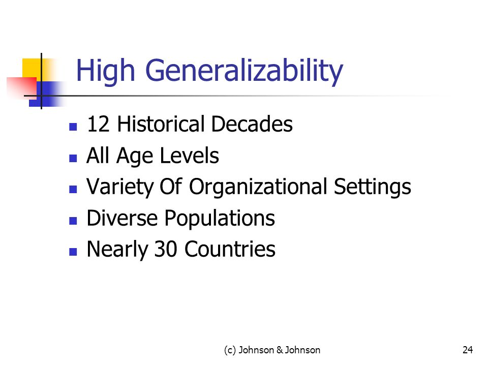 High Generalizability 12 Historical Decades All Age Levels Variety Of Organizational Settings Diverse Populations Nearly 30 Countries (c) Johnson & Johnson24