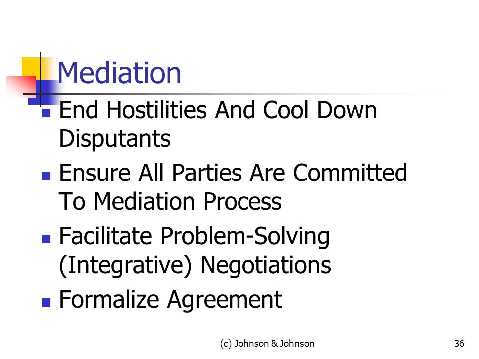 Mediation End Hostilities And Cool Down Disputants Ensure All Parties Are Committed To Mediation Process Facilitate Problem-Solving (Integrative) Negotiations Formalize Agreement 36(c) Johnson & Johnson