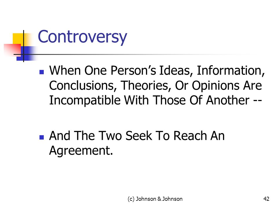 (c) Johnson & Johnson42 Controversy When One Persons Ideas, Information, Conclusions, Theories, Or Opinions Are Incompatible With Those Of Another -- And The Two Seek To Reach An Agreement.