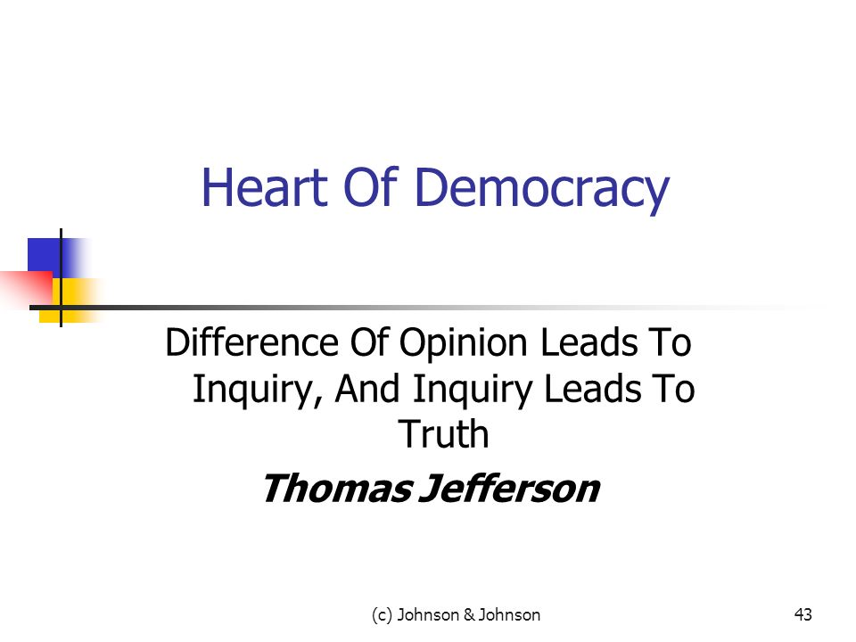 (c) Johnson & Johnson43 Heart Of Democracy Difference Of Opinion Leads To Inquiry, And Inquiry Leads To Truth Thomas Jefferson