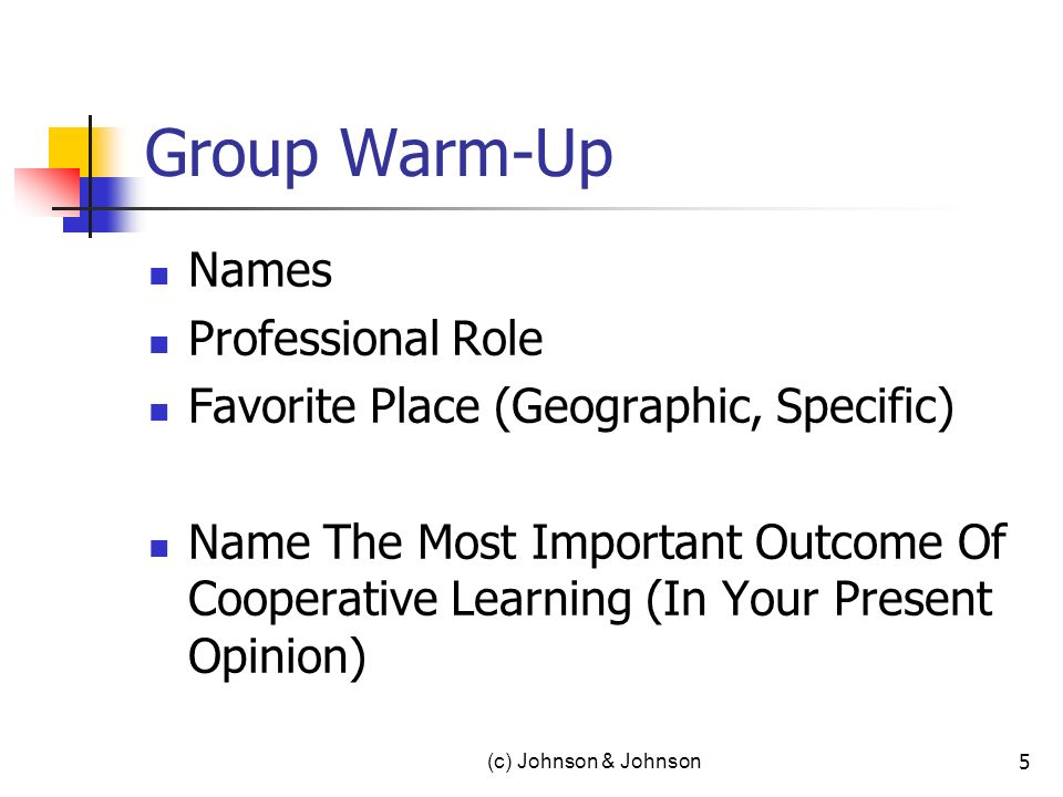 (c) Johnson & Johnson 5 Group Warm-Up Names Professional Role Favorite Place (Geographic, Specific) Name The Most Important Outcome Of Cooperative Learning (In Your Present Opinion)