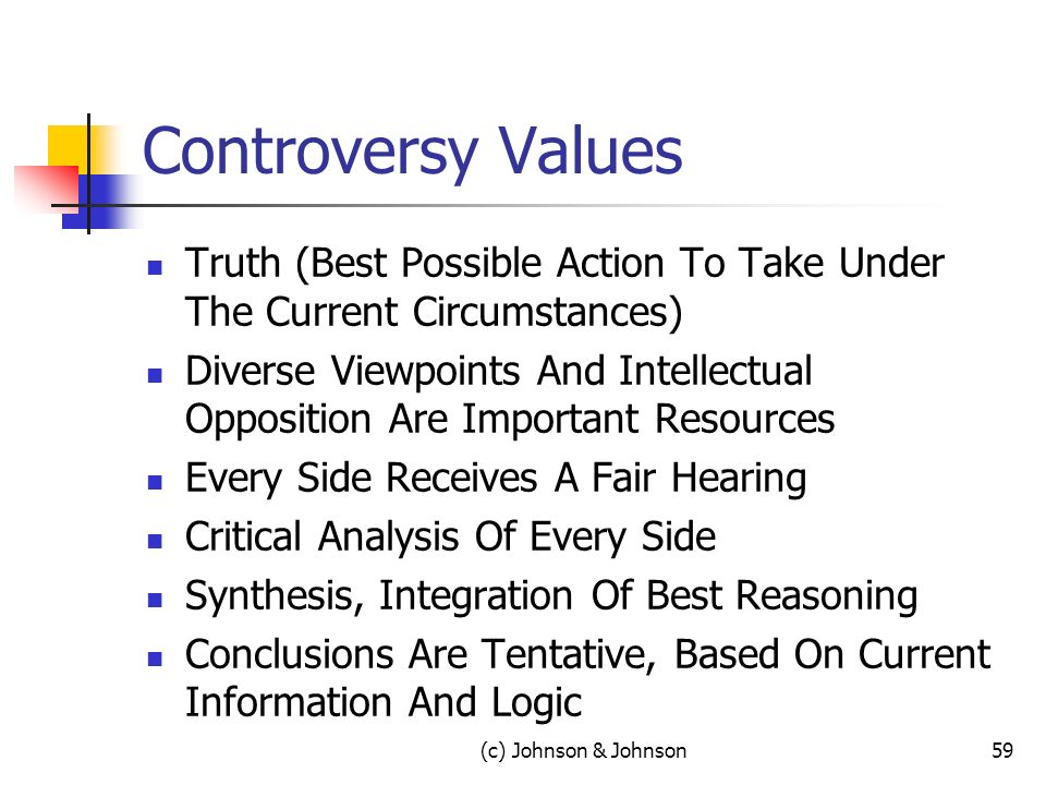 Controversy Values Truth (Best Possible Action To Take Under The Current Circumstances) Diverse Viewpoints And Intellectual Opposition Are Important Resources Every Side Receives A Fair Hearing Critical Analysis Of Every Side Synthesis, Integration Of Best Reasoning Conclusions Are Tentative, Based On Current Information And Logic 59(c) Johnson & Johnson