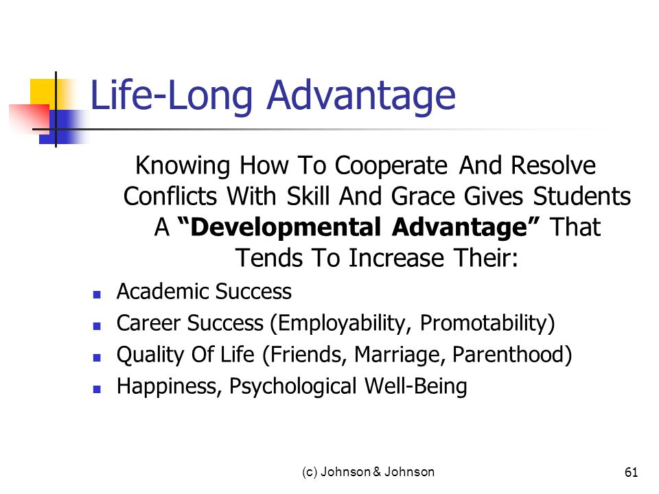 Life-Long Advantage Knowing How To Cooperate And Resolve Conflicts With Skill And Grace Gives Students A Developmental Advantage That Tends To Increase Their: Academic Success Career Success (Employability, Promotability) Quality Of Life (Friends, Marriage, Parenthood) Happiness, Psychological Well-Being (c) Johnson & Johnson 61