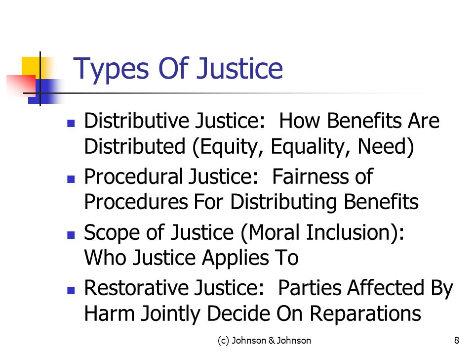 Types Of Justice Distributive Justice: How Benefits Are Distributed (Equity, Equality, Need) Procedural Justice: Fairness of Procedures For Distributing Benefits Scope of Justice (Moral Inclusion): Who Justice Applies To Restorative Justice: Parties Affected By Harm Jointly Decide On Reparations (c) Johnson & Johnson8